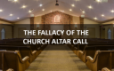 The Fallacy Of The Church Altar Call: Are You Saved Just Because You Answered An Altar Call?